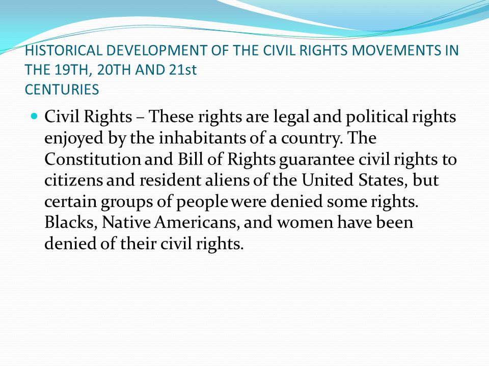 HISTORICAL DEVELOPMENT OF THE CIVIL RIGHTS MOVEMENTS IN THE 19TH, 20TH AND 21st CENTURIES Civil Rights – These rights are legal and political rights enjoyed by the inhabitants of a country.