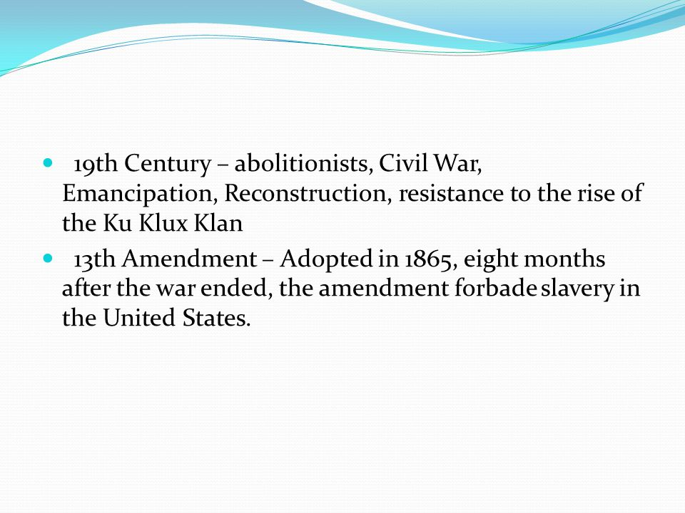 19th Century – abolitionists, Civil War, Emancipation, Reconstruction, resistance to the rise of the Ku Klux Klan 13th Amendment – Adopted in 1865, eight months after the war ended, the amendment forbade slavery in the United States.