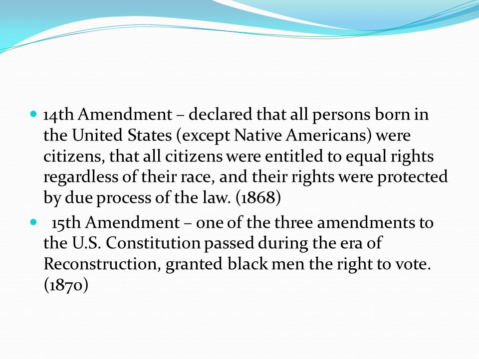 14th Amendment – declared that all persons born in the United States (except Native Americans) were citizens, that all citizens were entitled to equal rights regardless of their race, and their rights were protected by due process of the law.
