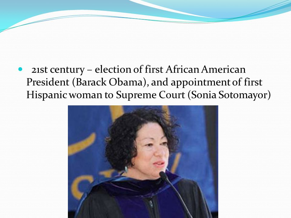 21st century – election of first African American President (Barack Obama), and appointment of first Hispanic woman to Supreme Court (Sonia Sotomayor)