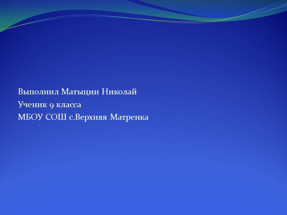 Выполнил Матыцин Николай Ученик 9 класса МБОУ СОШ с.Верхняя Матренка