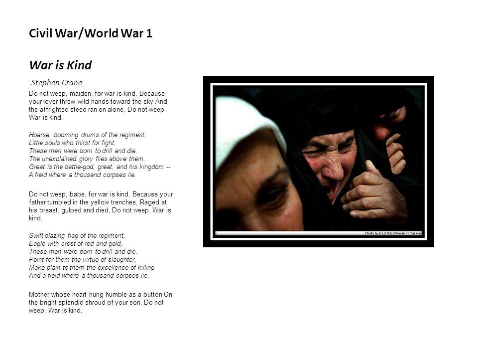Civil War/World War 1 War is Kind -Stephen Crane Do not weep, maiden, for war is kind.