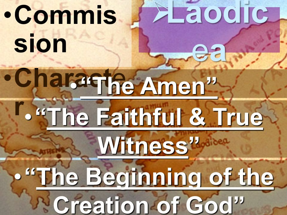 Commis sion Characte r  Laodic ea The Amen The Amen The Faithful & True Witness The Faithful & True Witness The Beginning of the Creation of God The Beginning of the Creation of God