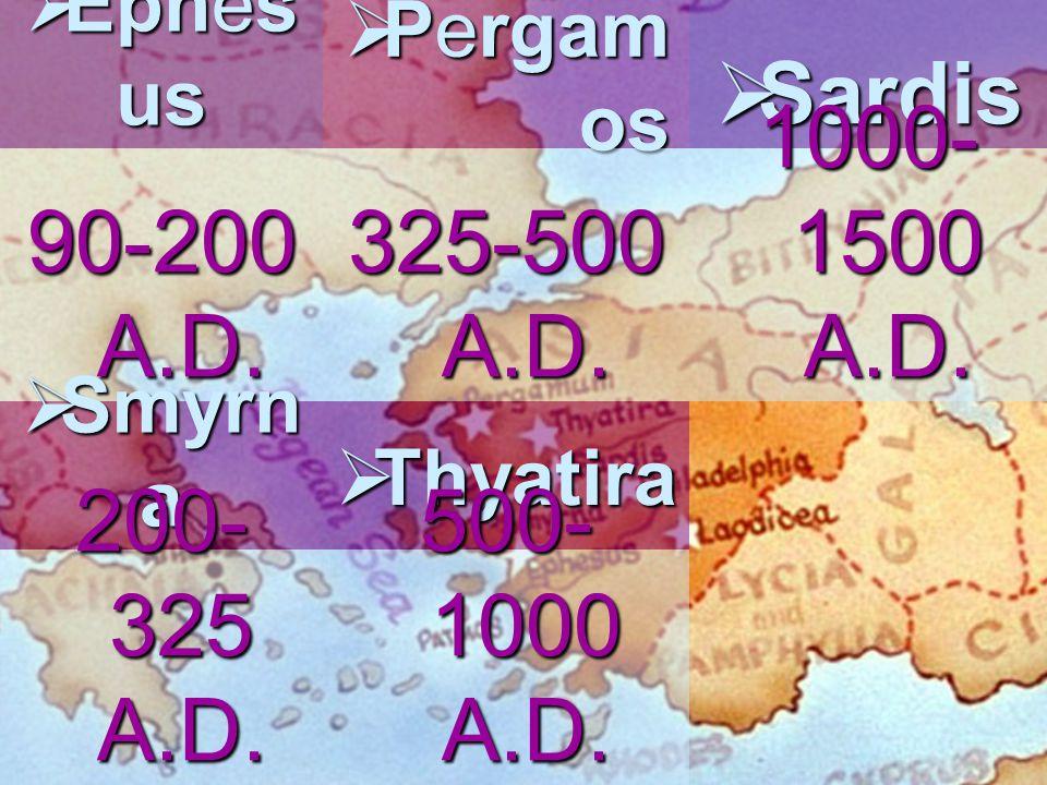  Ephes us 90-200 A.D.  Smyrn a 200- 325 A.D.  Pergam os 325-500 A.D.  Thyatira 500- 1000 A.D.  Sardis 1000- 1500 A.D.