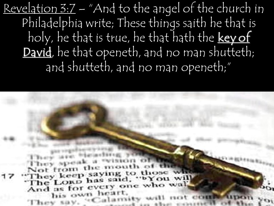 key of David Revelation 3:7 – And to the angel of the church in Philadelphia write; These things saith he that is holy, he that is true, he that hath the key of David, he that openeth, and no man shutteth; and shutteth, and no man openeth;