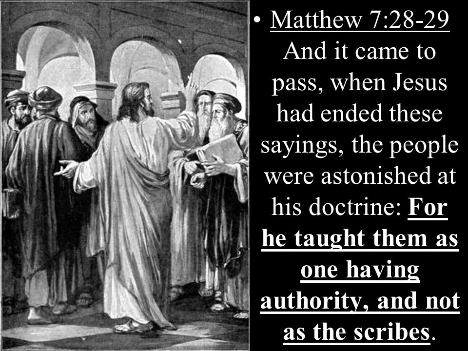 For he taught them as one having authority, and not as the scribesMatthew 7:28-29 And it came to pass, when Jesus had ended these sayings, the people were astonished at his doctrine: For he taught them as one having authority, and not as the scribes.