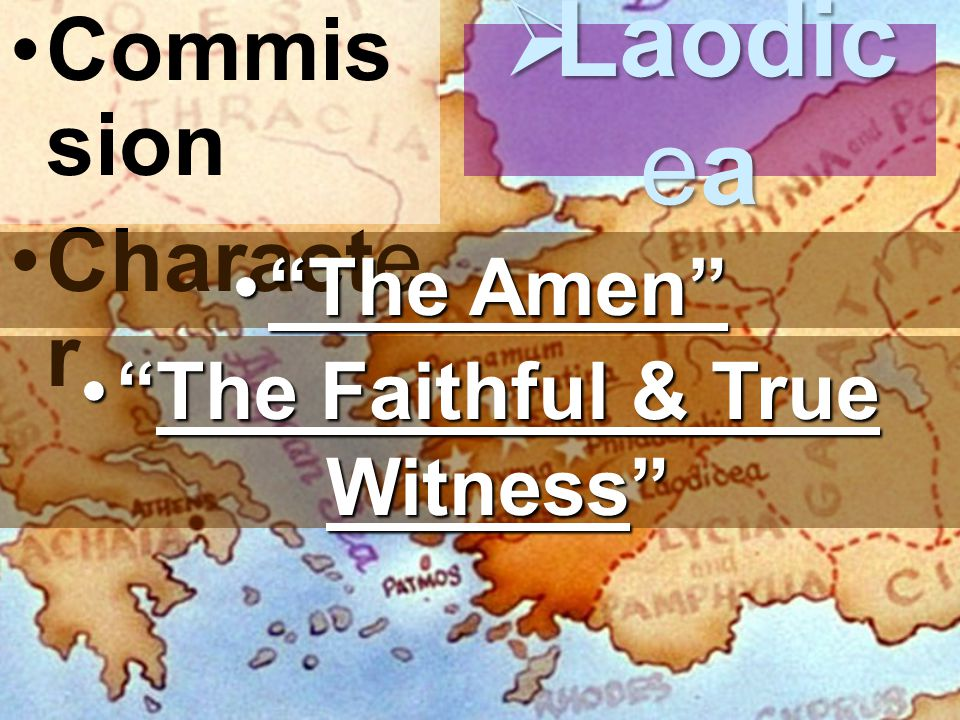 Commis sion Characte r  Laodic ea The Amen The Amen The Faithful & True Witness The Faithful & True Witness