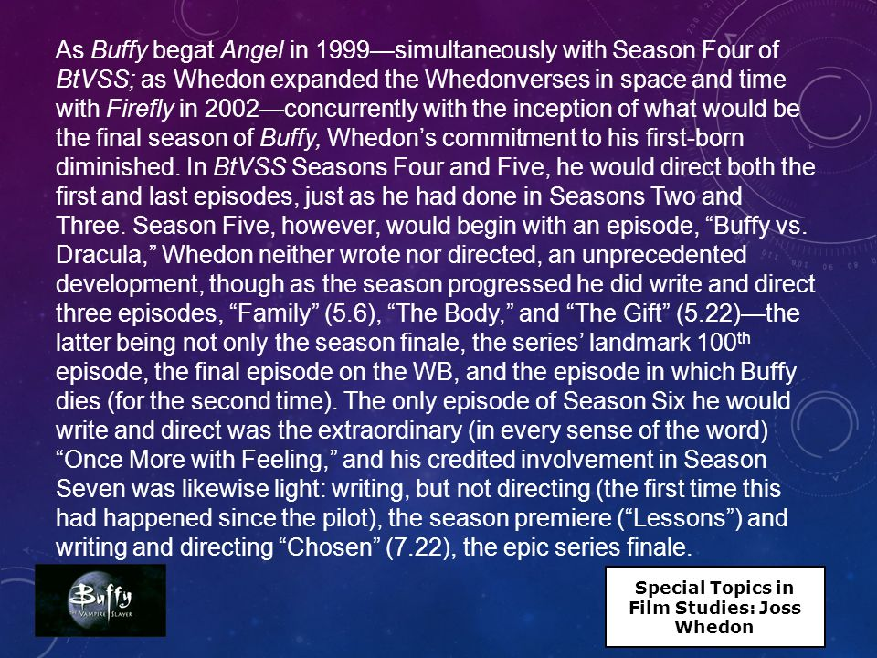 As Buffy begat Angel in 1999—simultaneously with Season Four of BtVSS; as Whedon expanded the Whedonverses in space and time with Firefly in 2002—concurrently with the inception of what would be the final season of Buffy, Whedon's commitment to his first-born diminished.