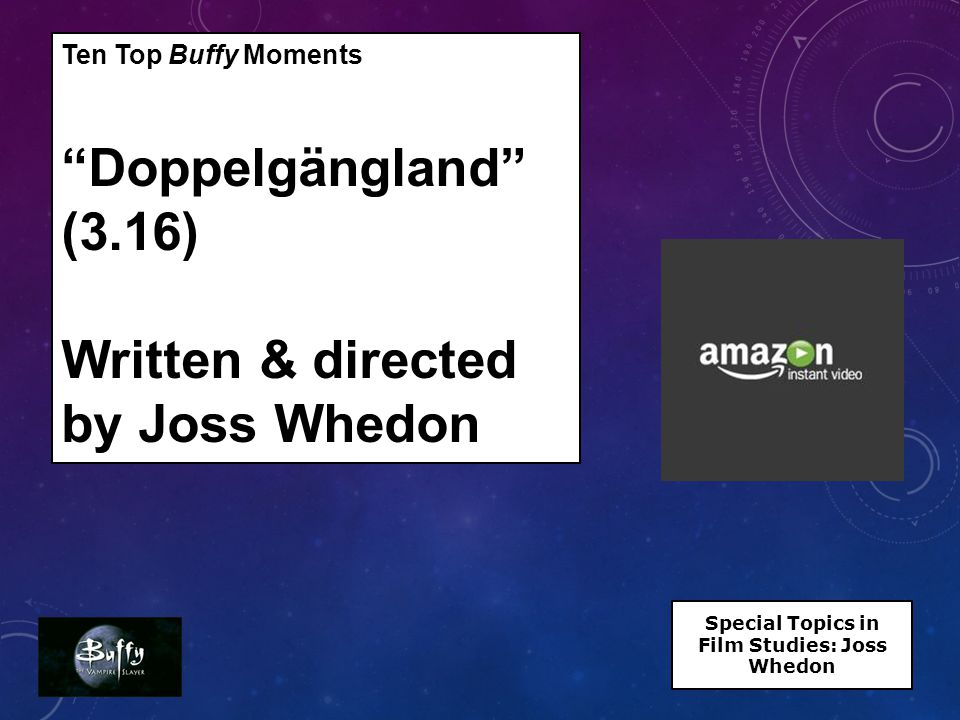 Ten Top Buffy Moments Doppelgängland (3.16) Written & directed by Joss Whedon Special Topics in Film Studies: Joss Whedon
