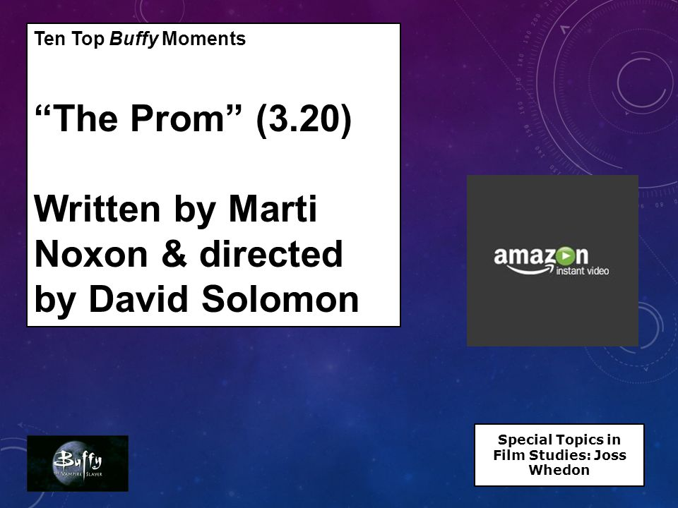 Ten Top Buffy Moments The Prom (3.20) Written by Marti Noxon & directed by David Solomon Special Topics in Film Studies: Joss Whedon