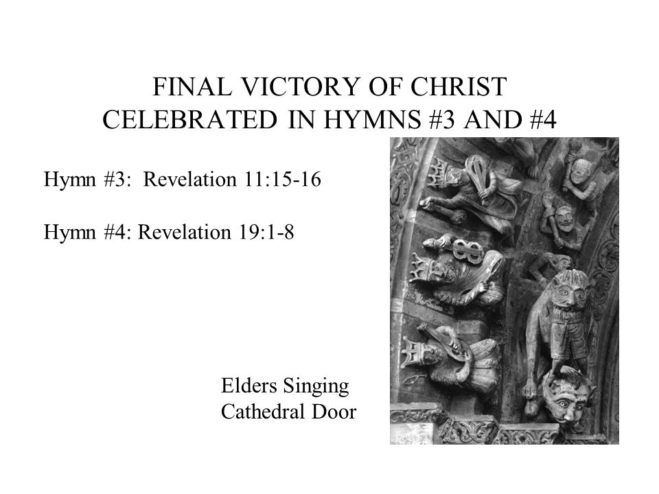 FINAL VICTORY OF CHRIST CELEBRATED IN HYMNS #3 AND #4 Hymn #3: Revelation 11:15-16 Hymn #4: Revelation 19:1-8 Elders Singing Cathedral Door