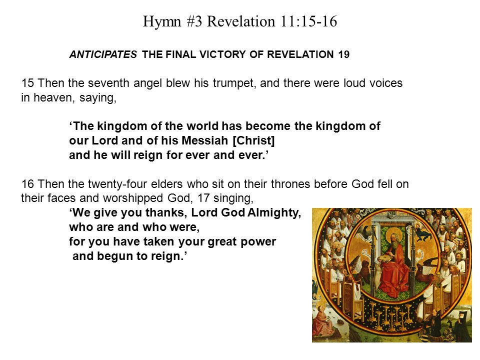 Hymn #3 Revelation 11:15-16 ANTICIPATES THE FINAL VICTORY OF REVELATION 19 15 Then the seventh angel blew his trumpet, and there were loud voices in heaven, saying, 'The kingdom of the world has become the kingdom of our Lord and of his Messiah [Christ] and he will reign for ever and ever.' 16 Then the twenty-four elders who sit on their thrones before God fell on their faces and worshipped God, 17 singing, 'We give you thanks, Lord God Almighty, who are and who were, for you have taken your great power and begun to reign.'