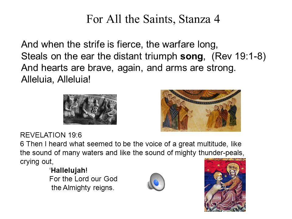 For All the Saints, Stanza 4 And when the strife is fierce, the warfare long, Steals on the ear the distant triumph song, (Rev 19:1-8) And hearts are brave, again, and arms are strong.