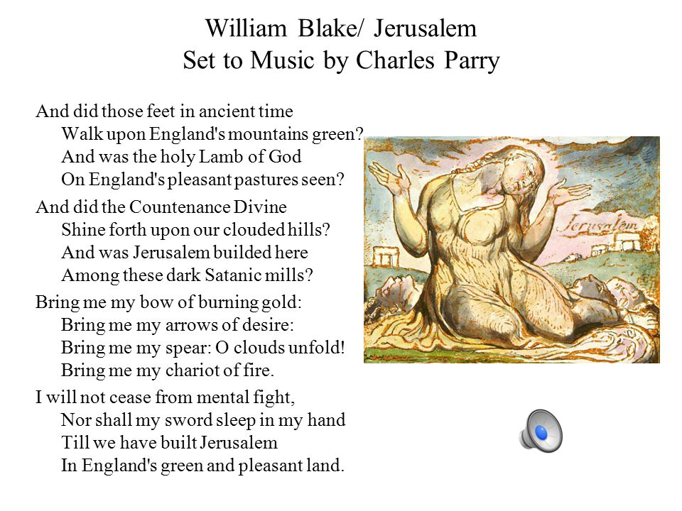 William Blake/ Jerusalem Set to Music by Charles Parry And did those feet in ancient time Walk upon England s mountains green.