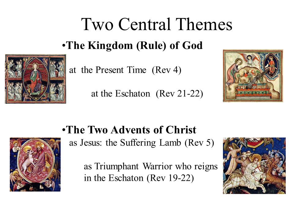 Two Central Themes The Kingdom (Rule) of God at the Present Time (Rev 4) at the Eschaton (Rev 21-22) The Two Advents of Christ as Jesus: the Suffering Lamb (Rev 5) as Triumphant Warrior who reigns in the Eschaton (Rev 19-22)