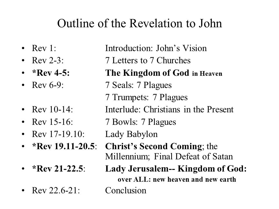 Outline of the Revelation to John Rev 1: Introduction: John's Vision Rev 2-3: 7 Letters to 7 Churches *Rev 4-5: The Kingdom of God in Heaven Rev 6-9: 7 Seals: 7 Plagues 7 Trumpets: 7 Plagues Rev 10-14: Interlude: Christians in the Present Rev 15-16: 7 Bowls: 7 Plagues Rev 17-19.10: Lady Babylon *Rev 19.11-20.5: Christ's Second Coming; the Millennium; Final Defeat of Satan *Rev 21-22.5: Lady Jerusalem-- Kingdom of God: over ALL: new heaven and new earth Rev 22.6-21: Conclusion