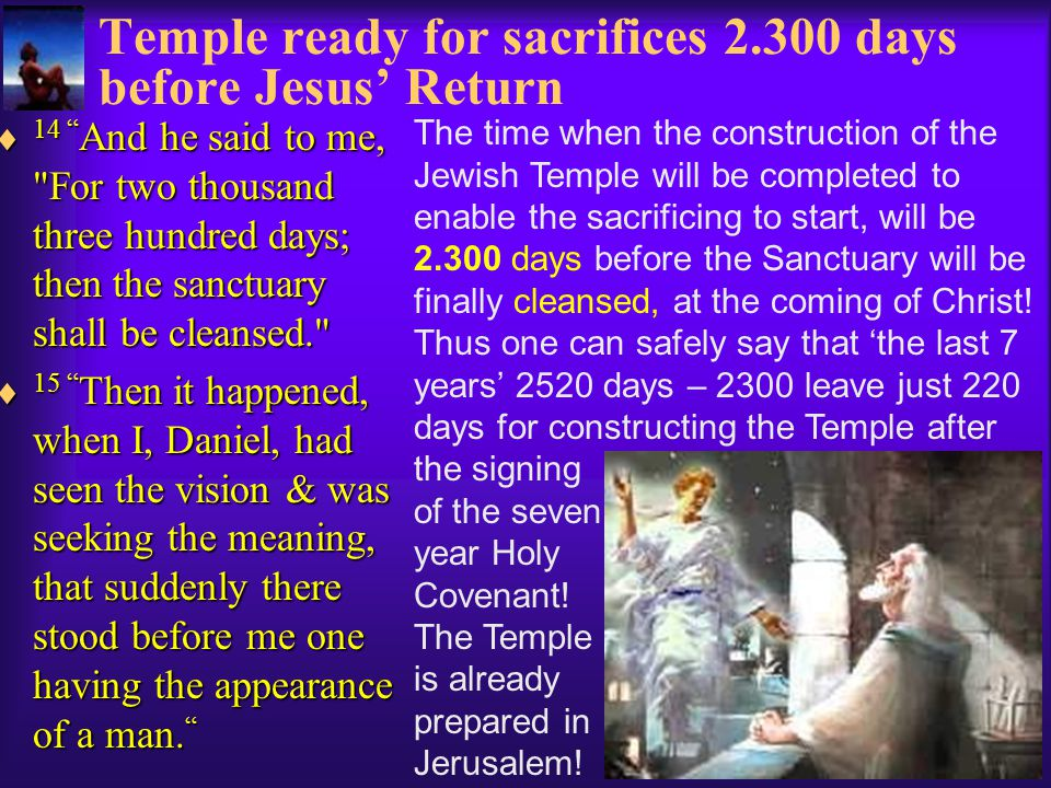 Temple ready for sacrifices 2.300 days before Jesus' Return  14 And he said to me, For two thousand three hundred days; then the sanctuary shall be cleansed. The time when the construction of the Jewish Temple will be completed to enable the sacrificing to start, will be 2.300 days before the Sanctuary will be finally cleansed, at the coming of Christ.