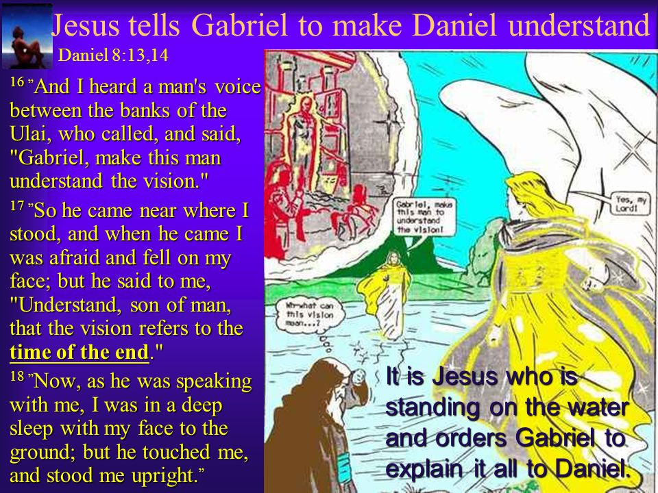 Jesus tells Gabriel to make Daniel understand Daniel 8:13,14  16 And I heard a man s voice between the banks of the Ulai, who called, and said, Gabriel, make this man understand the vision.  17 So he came near where I stood, and when he came I was afraid and fell on my face; but he said to me, Understand, son of man, that the vision refers to the time of the end.  18 Now, as he was speaking with me, I was in a deep sleep with my face to the ground; but he touched me, and stood me upright.