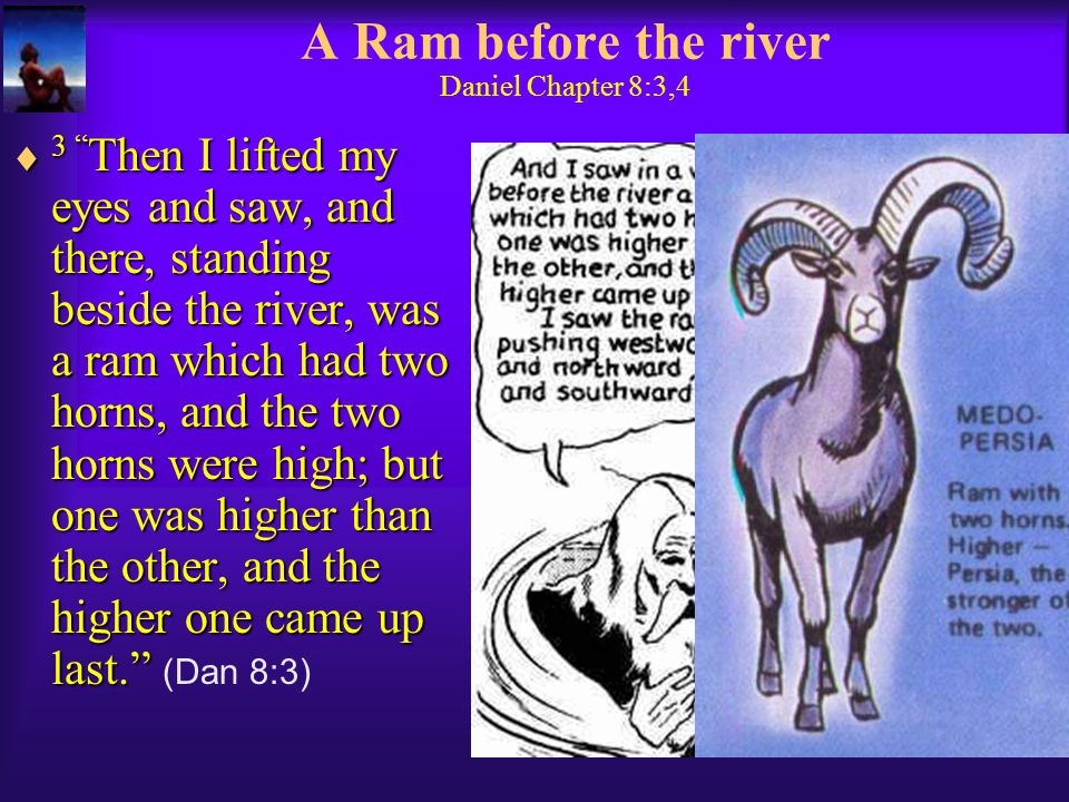 A Ram before the river Daniel Chapter 8:3,4  3 Then I lifted my eyes and saw, and there, standing beside the river, was a ram which had two horns, and the two horns were high; but one was higher than the other, and the higher one came up last.  3 Then I lifted my eyes and saw, and there, standing beside the river, was a ram which had two horns, and the two horns were high; but one was higher than the other, and the higher one came up last. (Dan 8:3)