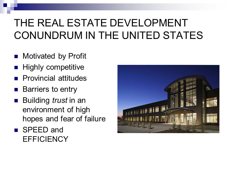 THE REAL ESTATE DEVELOPMENT CONUNDRUM IN THE UNITED STATES Motivated by Profit Highly competitive Provincial attitudes Barriers to entry Building trust in an environment of high hopes and fear of failure SPEED and EFFICIENCY