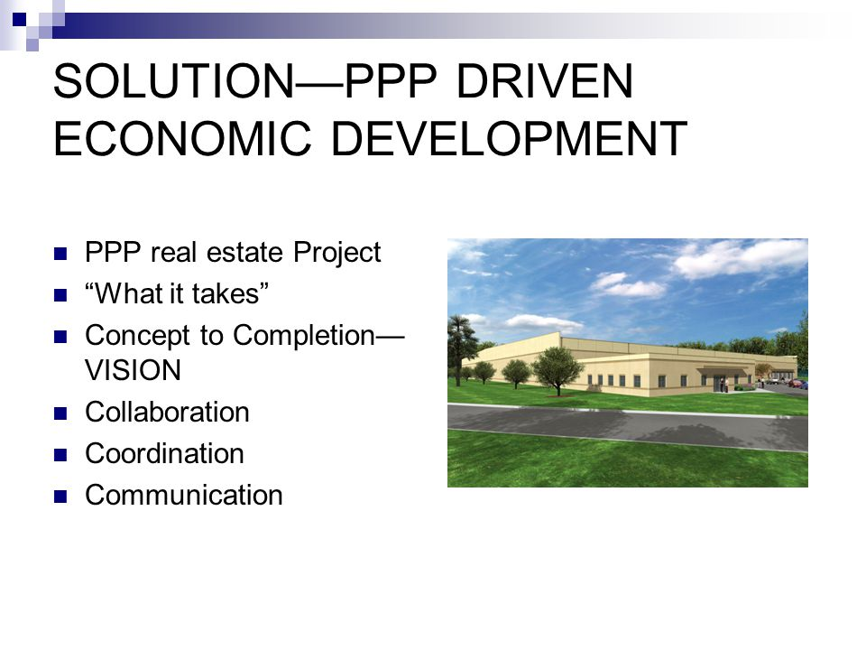 SOLUTION—PPP DRIVEN ECONOMIC DEVELOPMENT PPP real estate Project What it takes Concept to Completion— VISION Collaboration Coordination Communication