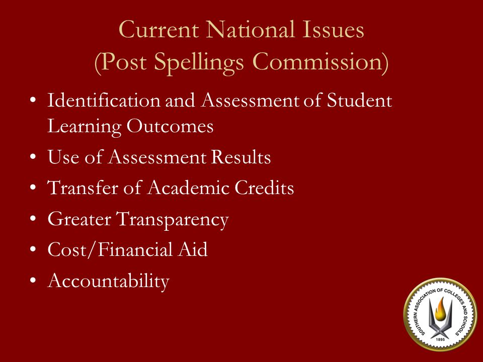 Current National Issues (Post Spellings Commission) Identification and Assessment of Student Learning Outcomes Use of Assessment Results Transfer of Academic Credits Greater Transparency Cost/Financial Aid Accountability