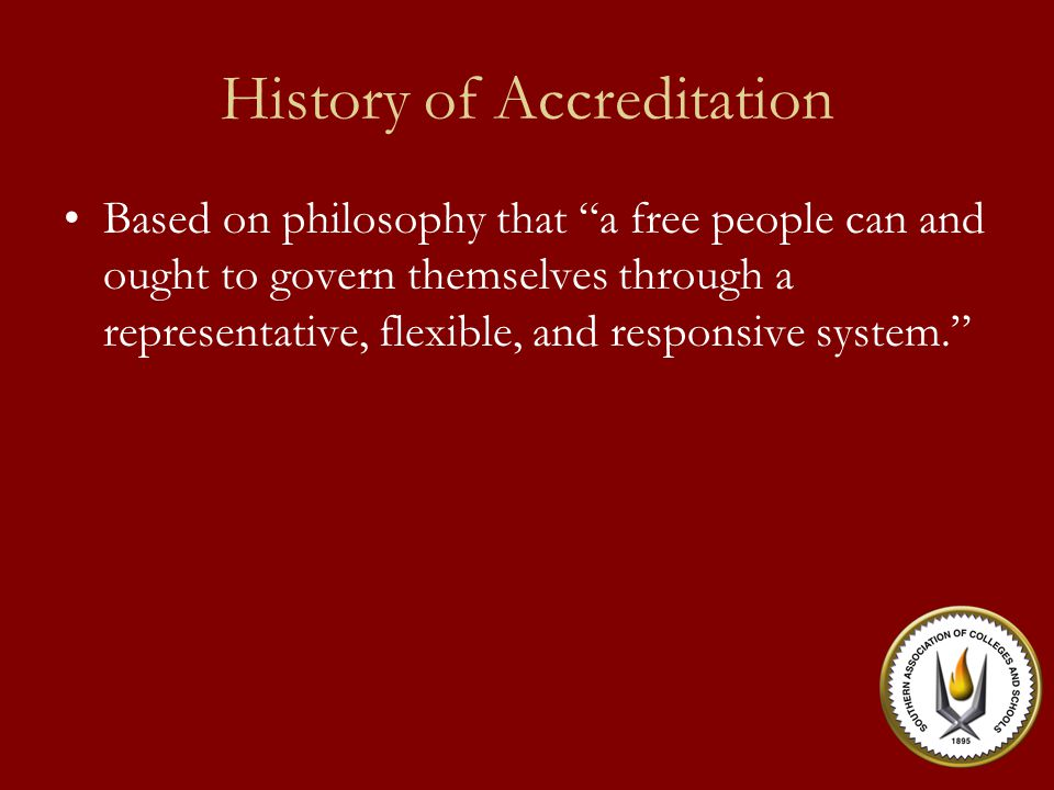 History of Accreditation Based on philosophy that a free people can and ought to govern themselves through a representative, flexible, and responsive system.