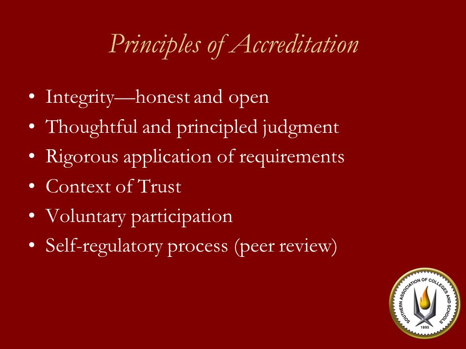 Principles of Accreditation Integrity—honest and open Thoughtful and principled judgment Rigorous application of requirements Context of Trust Voluntary participation Self-regulatory process (peer review)