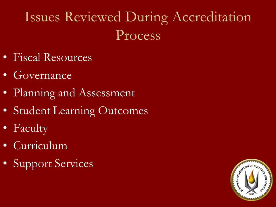 Issues Reviewed During Accreditation Process Fiscal Resources Governance Planning and Assessment Student Learning Outcomes Faculty Curriculum Support Services