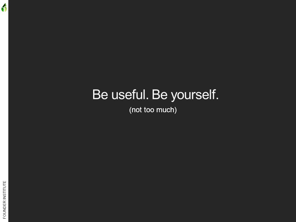 FOUNDER INSTITUTE Be useful. Be yourself. (not too much)