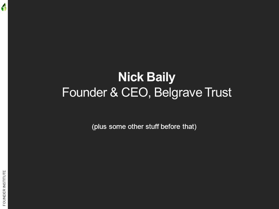 FOUNDER INSTITUTE Nick Baily Founder & CEO, Belgrave Trust (plus some other stuff before that)