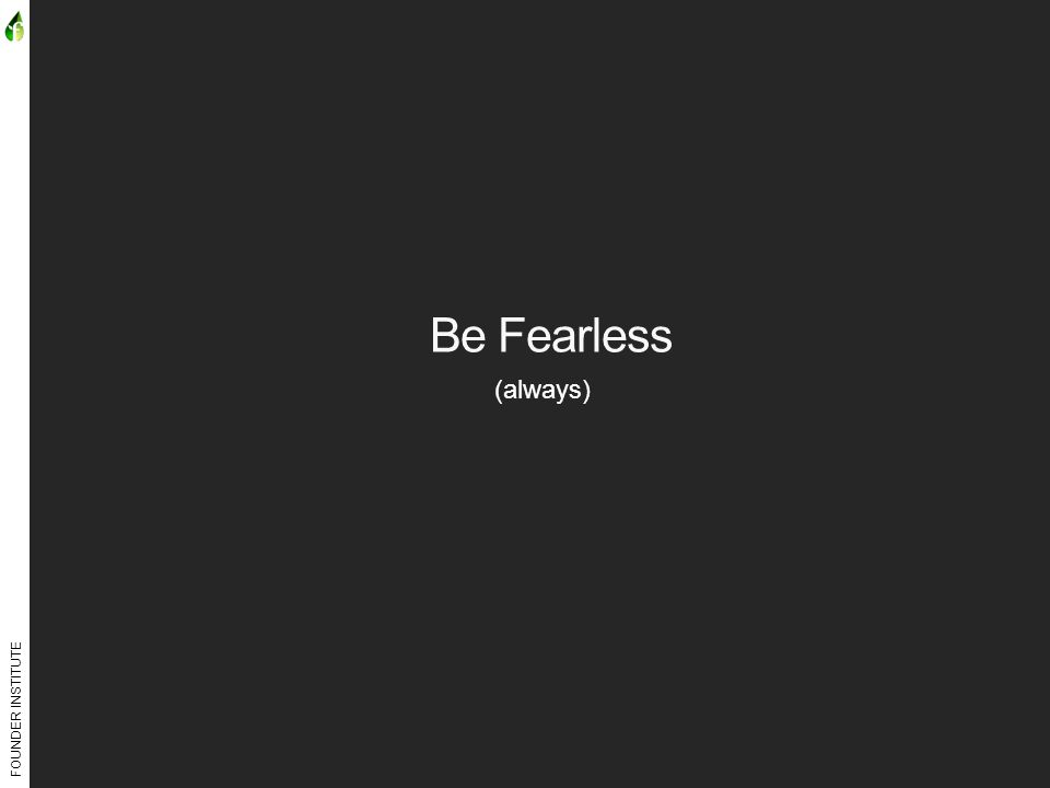 FOUNDER INSTITUTE Be Fearless (always)