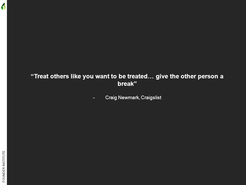 FOUNDER INSTITUTE Treat others like you want to be treated… give the other person a break -Craig Newmark, Craigslist