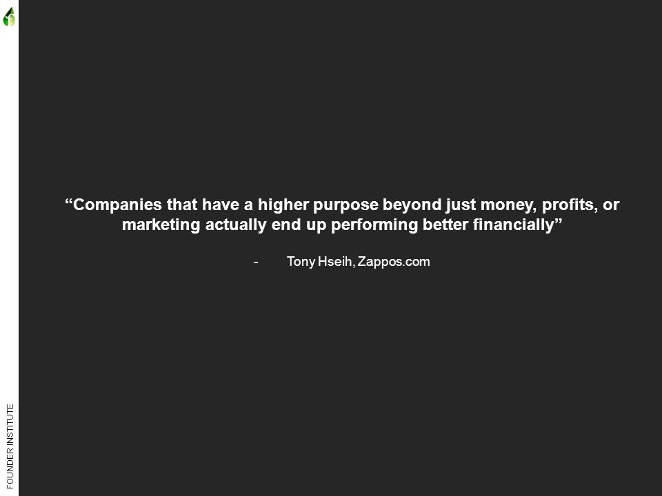 FOUNDER INSTITUTE Companies that have a higher purpose beyond just money, profits, or marketing actually end up performing better financially -Tony Hseih, Zappos.com