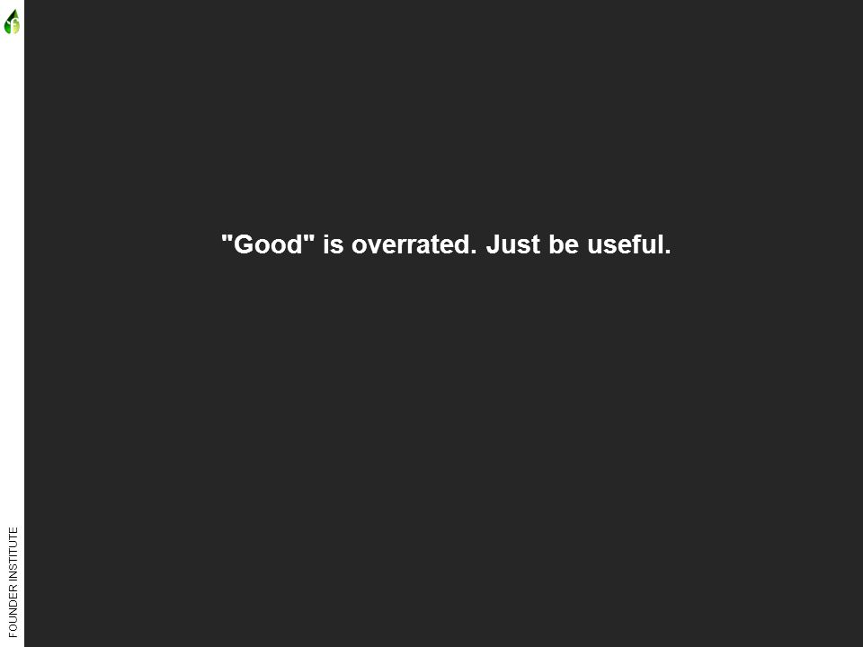 FOUNDER INSTITUTE Good is overrated. Just be useful.