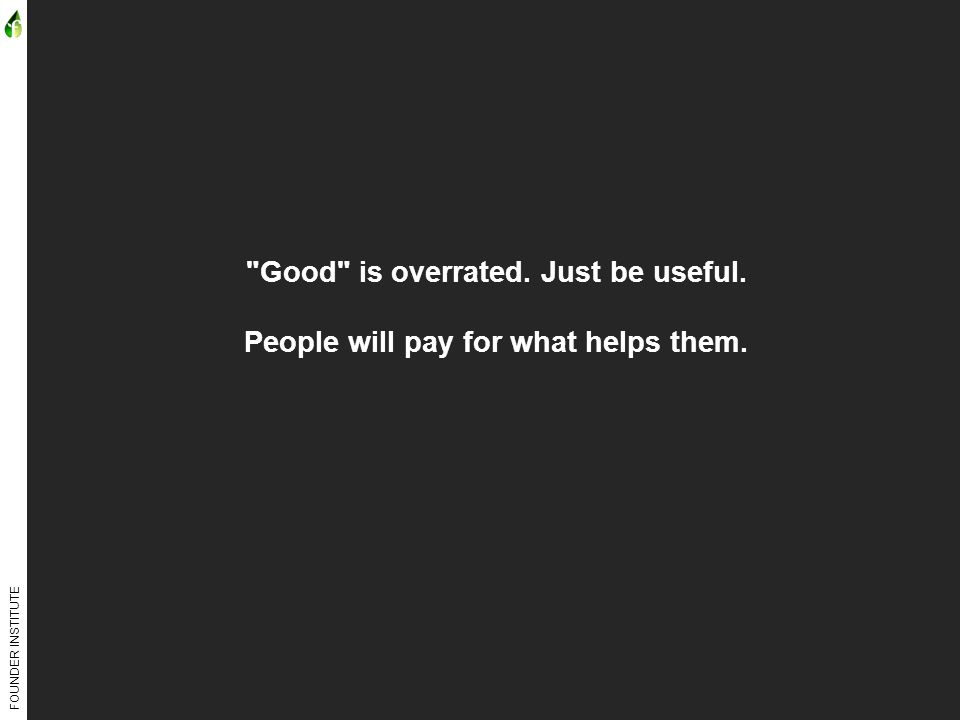 FOUNDER INSTITUTE Good is overrated. Just be useful. People will pay for what helps them.