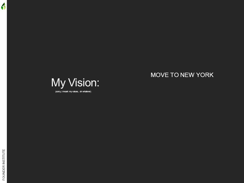 FOUNDER INSTITUTE My Vision: (sorry, I meant my values.. oh whatever) MOVE TO NEW YORK