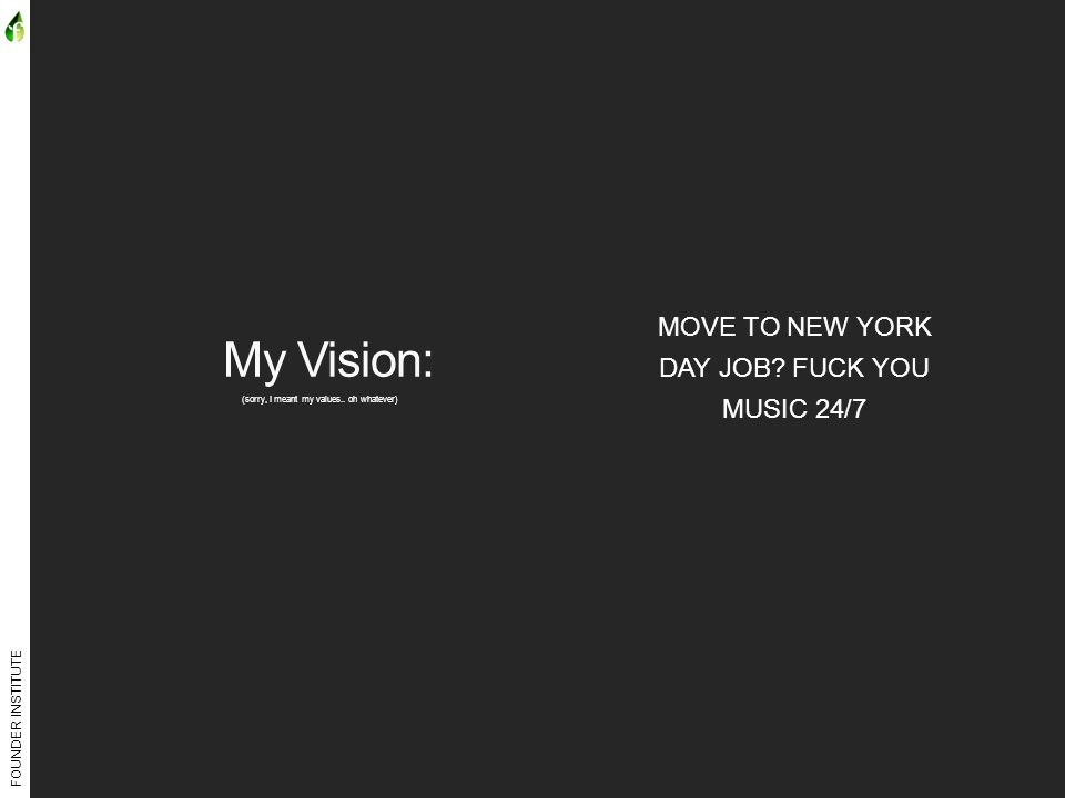FOUNDER INSTITUTE My Vision: (sorry, I meant my values.. oh whatever) MOVE TO NEW YORK DAY JOB? FUCK YOU MUSIC 24/7