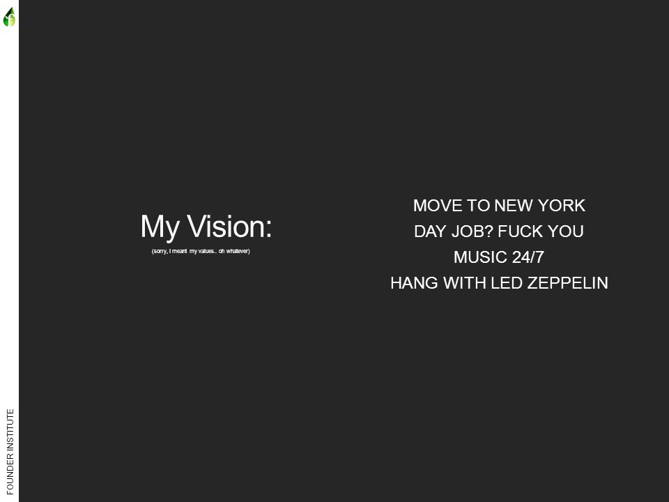 FOUNDER INSTITUTE My Vision: (sorry, I meant my values.. oh whatever) MOVE TO NEW YORK DAY JOB? FUCK YOU MUSIC 24/7 HANG WITH LED ZEPPELIN