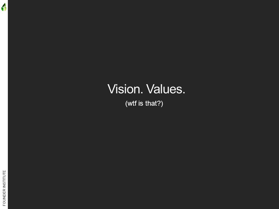 FOUNDER INSTITUTE Vision. Values. (wtf is that )