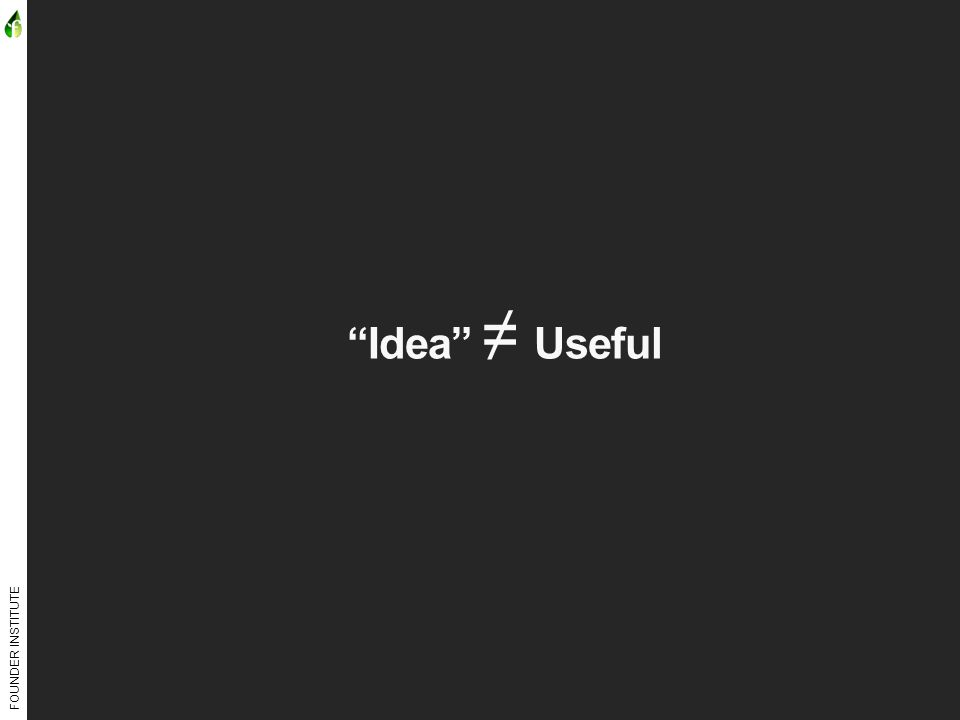 FOUNDER INSTITUTE Idea ≠ Useful