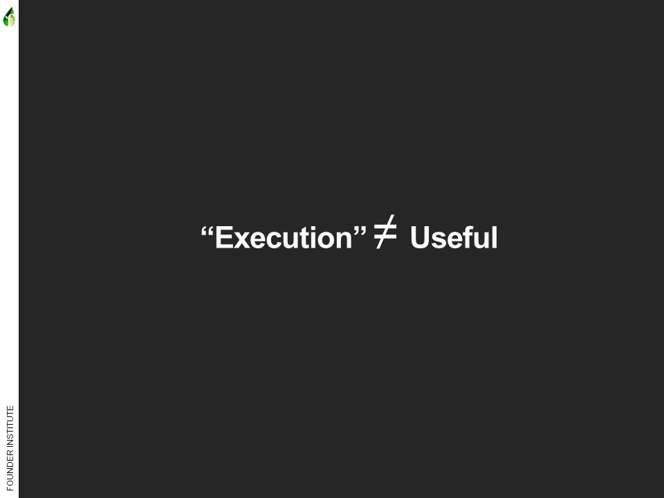 FOUNDER INSTITUTE Execution ≠ Useful