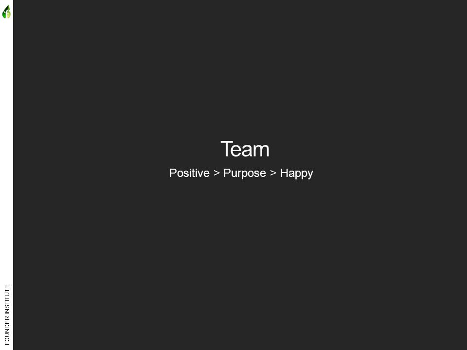 FOUNDER INSTITUTE Team Positive > Purpose > Happy