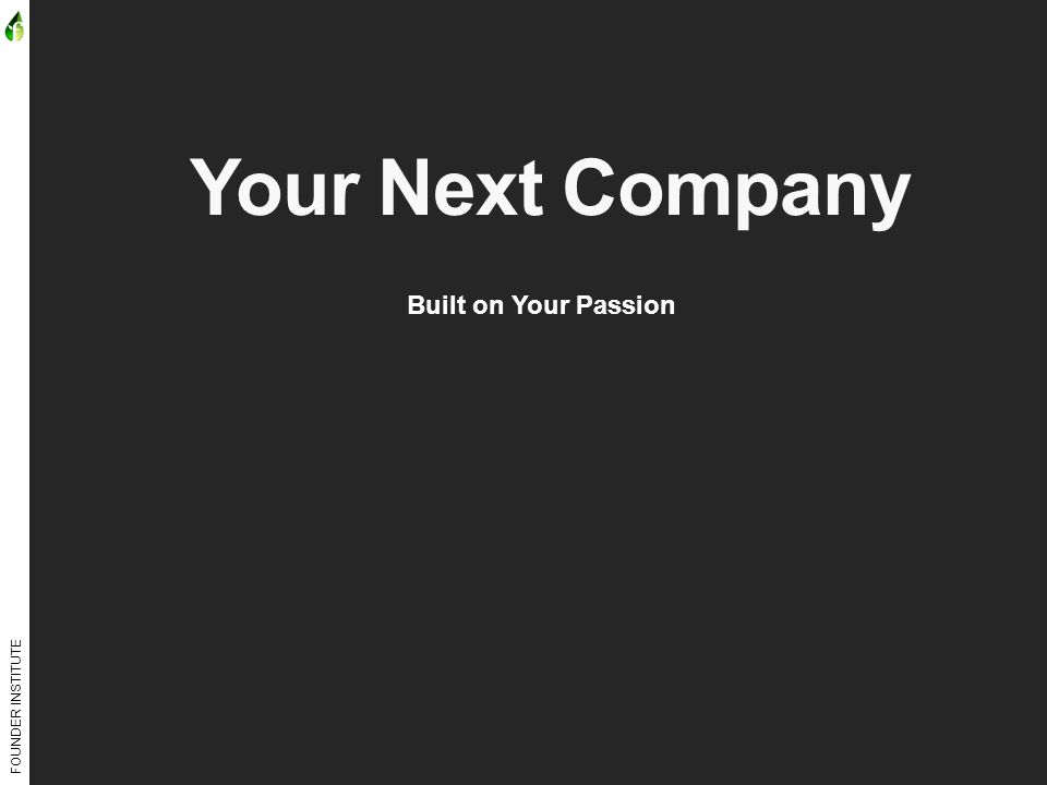 FOUNDER INSTITUTE Your Next Company Built on Your Passion