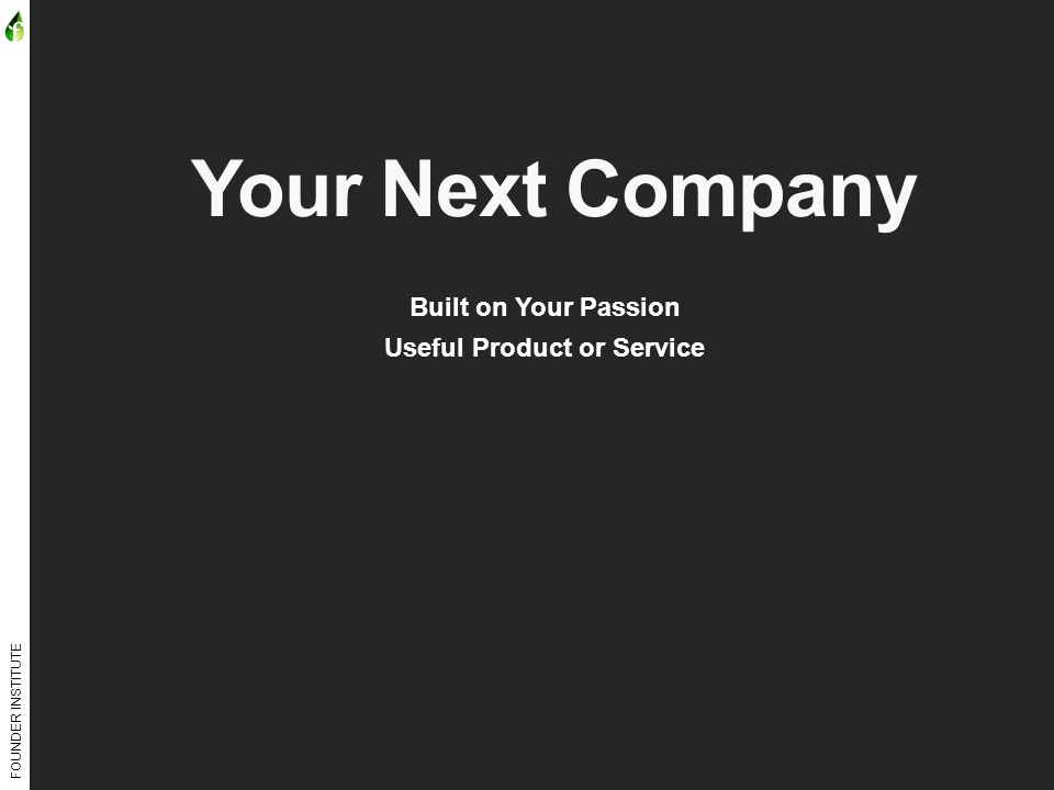 FOUNDER INSTITUTE Your Next Company Built on Your Passion Useful Product or Service
