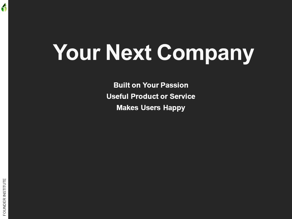 FOUNDER INSTITUTE Your Next Company Built on Your Passion Useful Product or Service Makes Users Happy