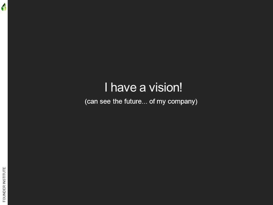 FOUNDER INSTITUTE I have a vision! (can see the future... of my company)