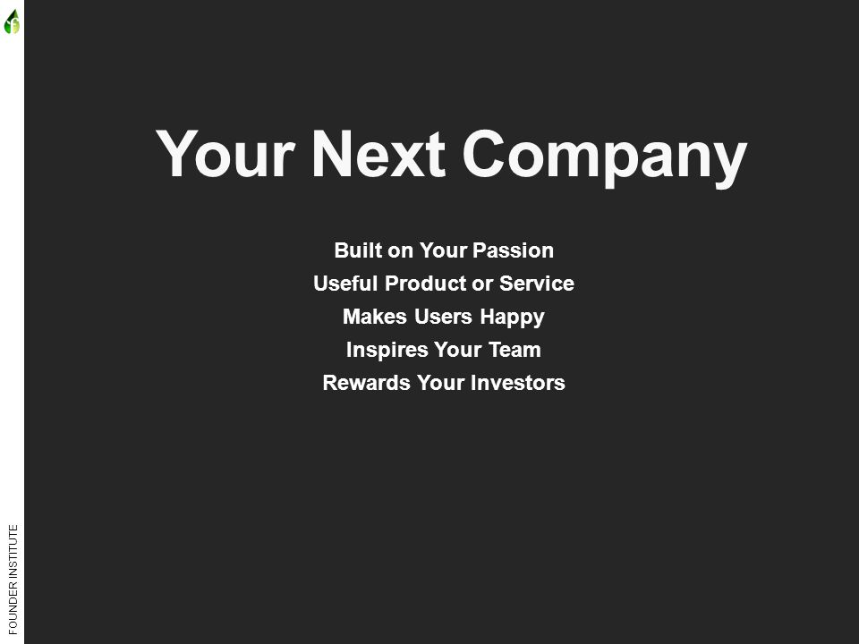 FOUNDER INSTITUTE Your Next Company Built on Your Passion Useful Product or Service Makes Users Happy Inspires Your Team Rewards Your Investors