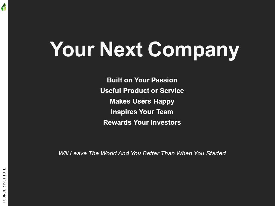 FOUNDER INSTITUTE Your Next Company Built on Your Passion Useful Product or Service Makes Users Happy Inspires Your Team Rewards Your Investors Will Leave The World And You Better Than When You Started