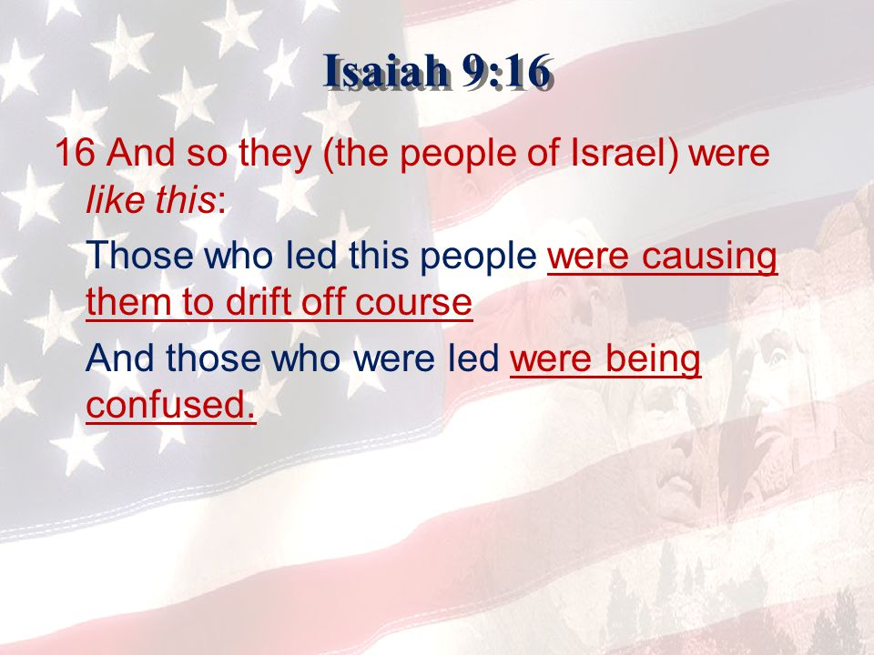 Isaiah 9:16 16 And so they (the people of Israel) were like this: Those who led this people were causing them to drift off course And those who were l